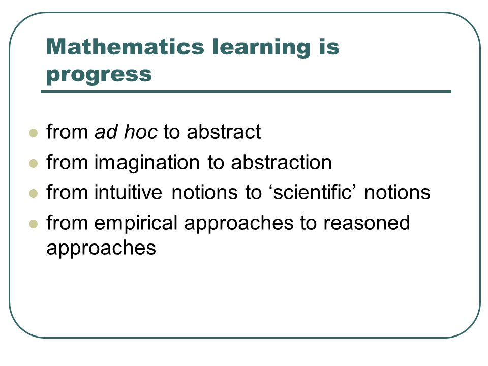 Mathematics learning is progress from ad hoc to abstract from imagination to abstraction from intuitive notions to scientific notions from empirical a