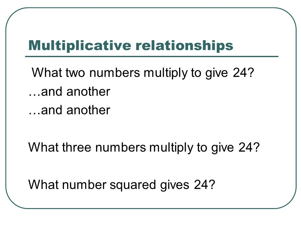 Multiplicative relationships What two numbers multiply to give 24? …and another What three numbers multiply to give 24? What number squared gives 24?