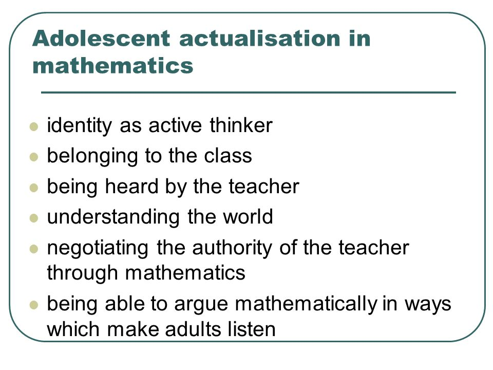Adolescent actualisation in mathematics identity as active thinker belonging to the class being heard by the teacher understanding the world negotiati