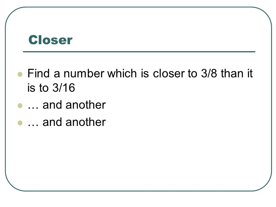 Closer Find a number which is closer to 3/8 than it is to 3/16 … and another