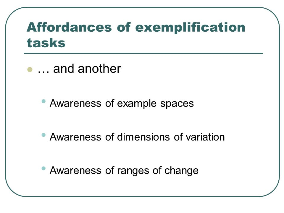Affordances of exemplification tasks … and another Awareness of example spaces Awareness of dimensions of variation Awareness of ranges of change