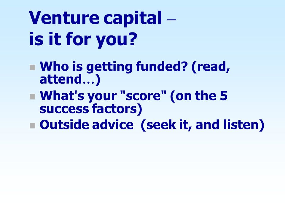 Venture capital – is it for you? n Who is getting funded? (read, attend … ) n What's your
