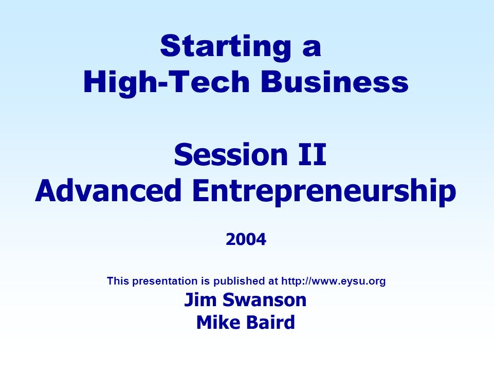 Starting a High-Tech Business Session II Advanced Entrepreneurship 2004 This presentation is published at http://www.eysu.org Jim Swanson Mike Baird