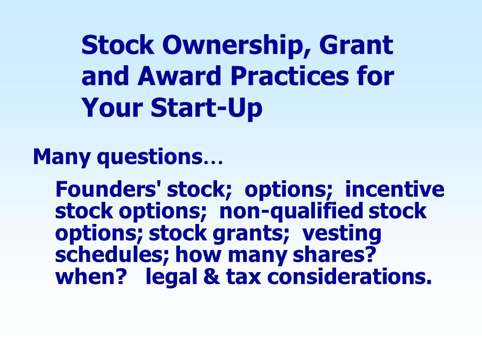 Stock Ownership, Grant and Award Practices for Your Start-Up Many questions … Founders' stock; options; incentive stock options; non-qualified stock o