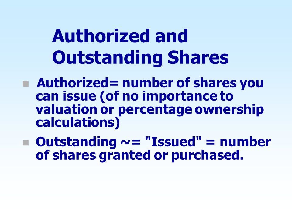 Authorized and Outstanding Shares n Authorized= number of shares you can issue (of no importance to valuation or percentage ownership calculations) n