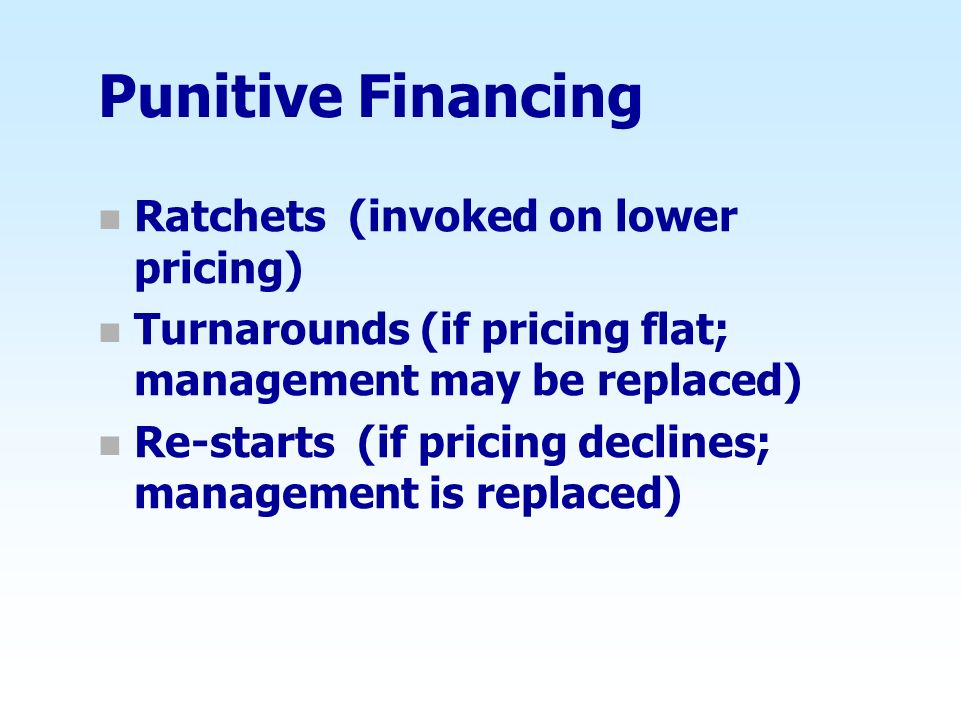 Punitive Financing n Ratchets (invoked on lower pricing) n Turnarounds (if pricing flat; management may be replaced) n Re-starts (if pricing declines;