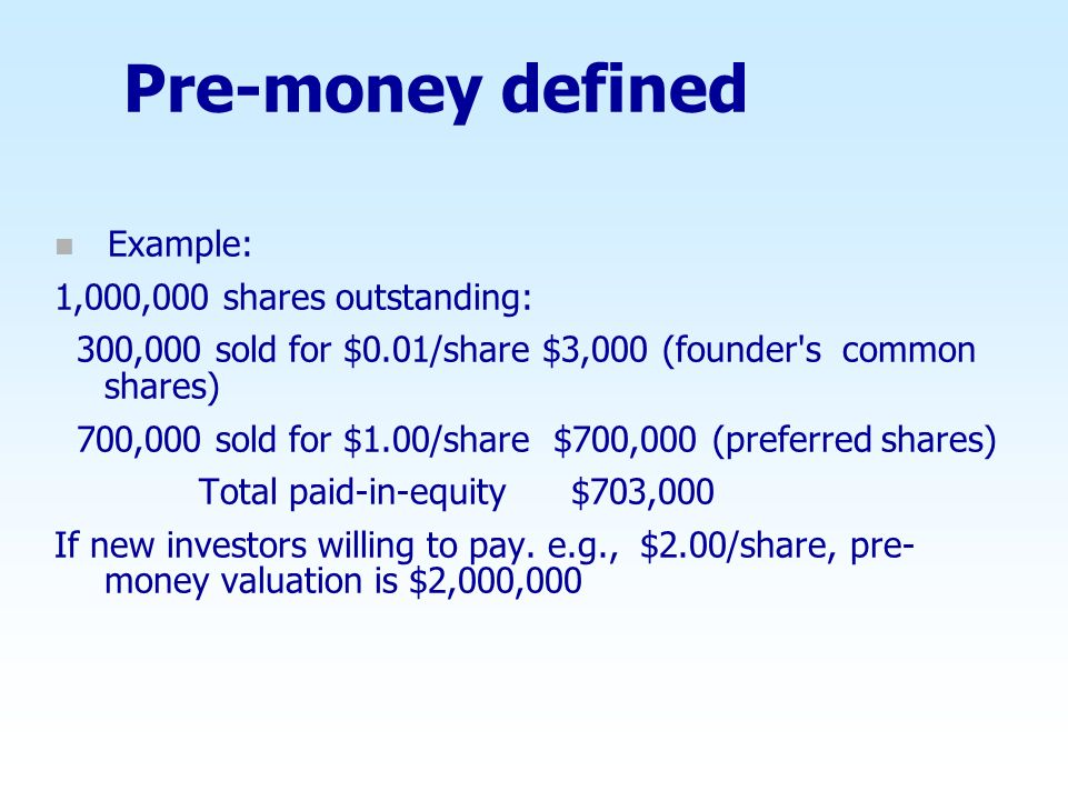 Pre-money defined n Example: 1,000,000 shares outstanding: 300,000 sold for $0.01/share $3,000 (founder's common shares) 700,000 sold for $1.00/share