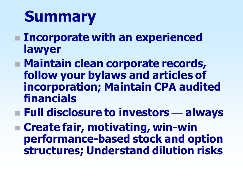 Summary n Incorporate with an experienced lawyer n Maintain clean corporate records, follow your bylaws and articles of incorporation; Maintain CPA au