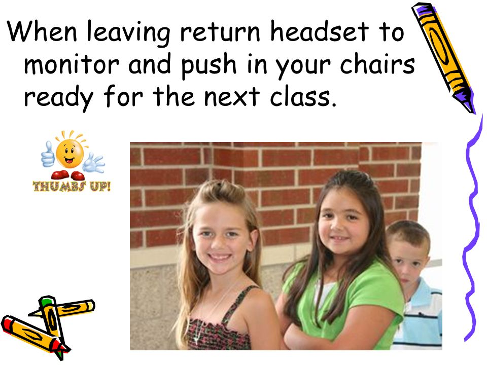 When leaving return headset to monitor and push in your chairs ready for the next class.