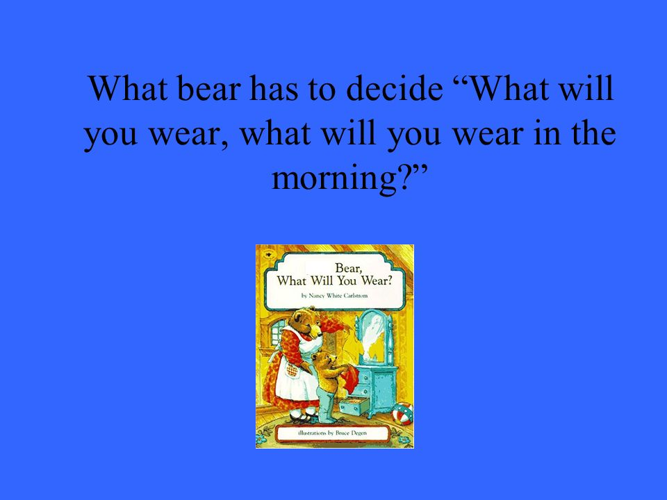 What bear has to decide What will you wear, what will you wear in the morning?