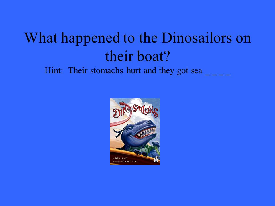 What happened to the Dinosailors on their boat? Hint: Their stomachs hurt and they got sea _ _ _ _