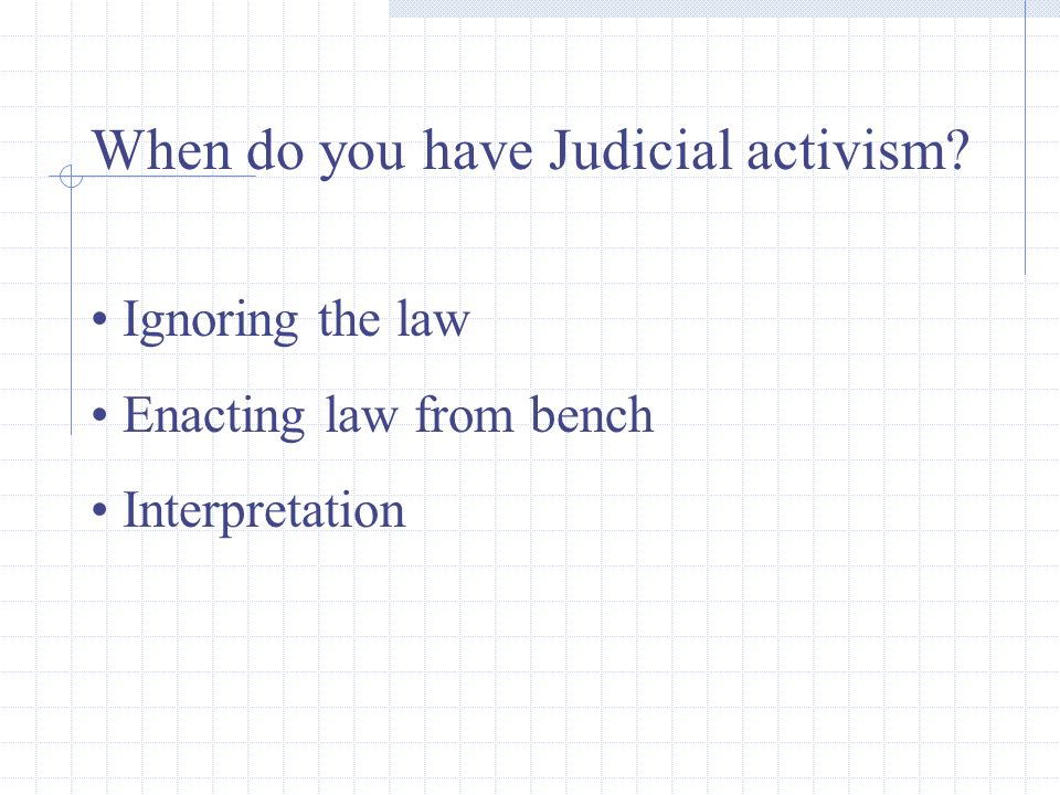 When do you have Judicial activism Ignoring the law Enacting law from bench Interpretation