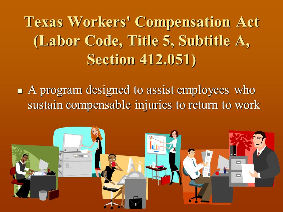 Texas Workers' Compensation Act (Labor Code, Title 5, Subtitle A, Section 412.051) A program designed to assist employees who sustain compensable inju