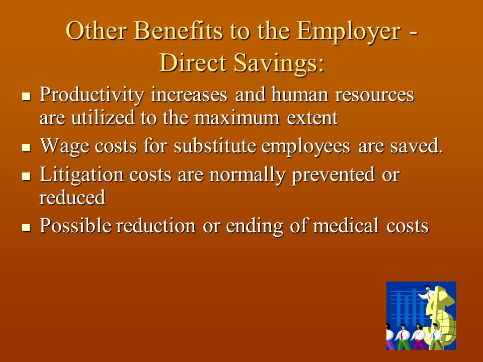 Other Benefits to the Employer - Direct Savings: Productivity increases and human resources are utilized to the maximum extent Productivity increases