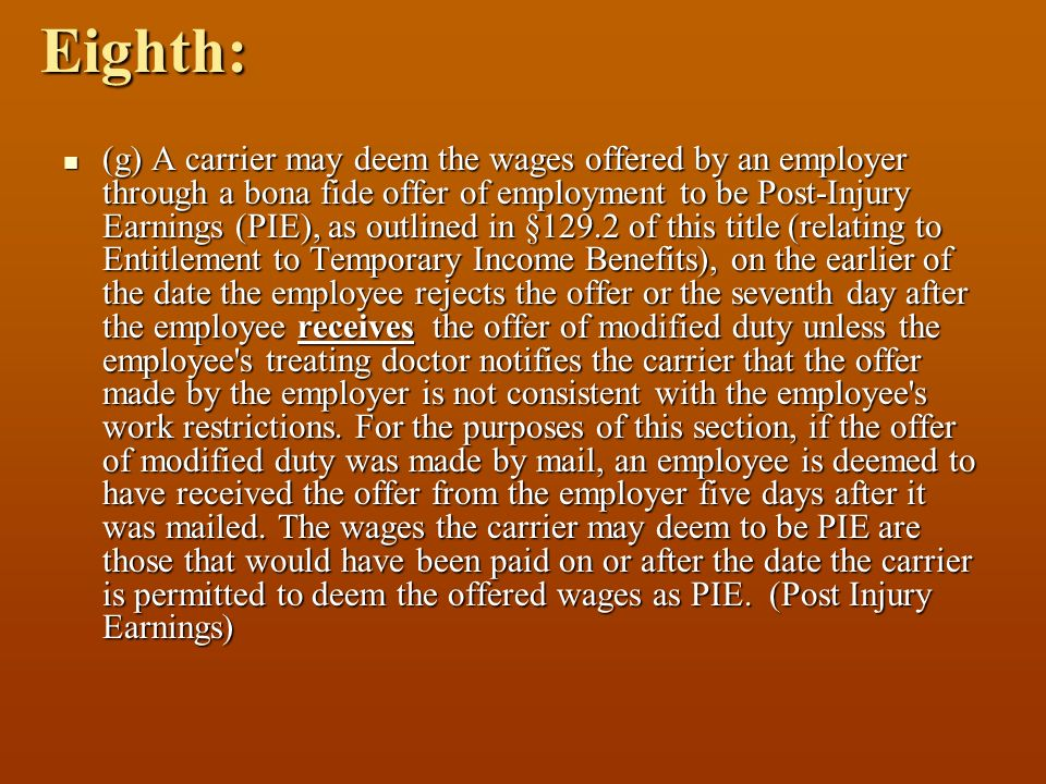 Eighth: (g) A carrier may deem the wages offered by an employer through a bona fide offer of employment to be Post-Injury Earnings (PIE), as outlined