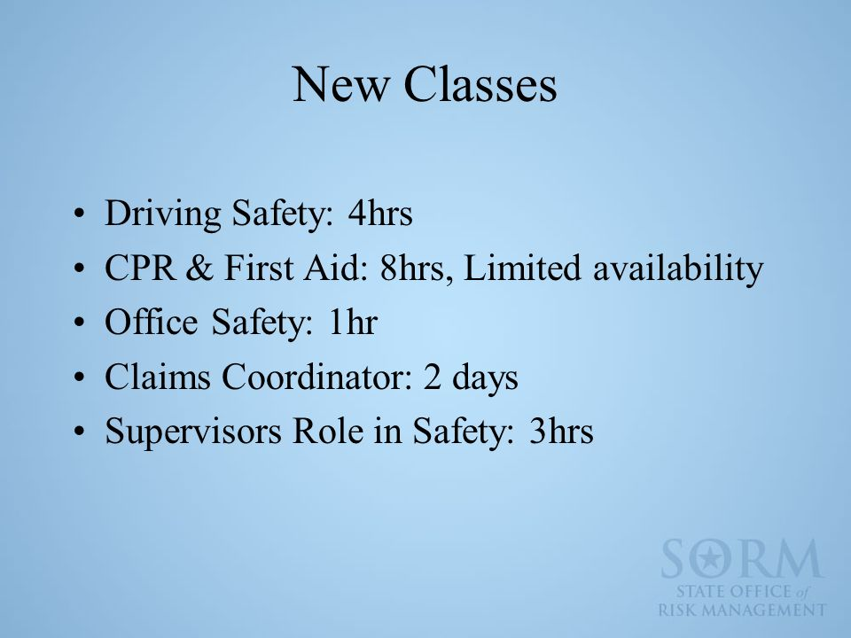 New Classes Driving Safety: 4hrs CPR & First Aid: 8hrs, Limited availability Office Safety: 1hr Claims Coordinator: 2 days Supervisors Role in Safety: