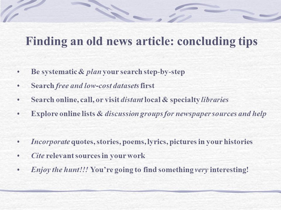 Finding an old news article: concluding tips Be systematic & plan your search step-by-step Search free and low-cost datasets first Search online, call, or visit distant local & specialty libraries Explore online lists & discussion groups for newspaper sources and help Incorporate quotes, stories, poems, lyrics, pictures in your histories Cite relevant sources in your work Enjoy the hunt!!.