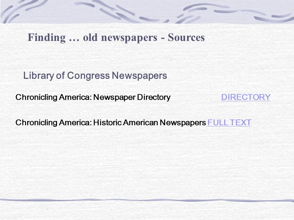 Finding … old newspapers - Sources Library of Congress Newspapers Chronicling America: Newspaper Directory DIRECTORY DIRECTORY Chronicling America: Historic American Newspapers FULL TEXTFULL TEXT