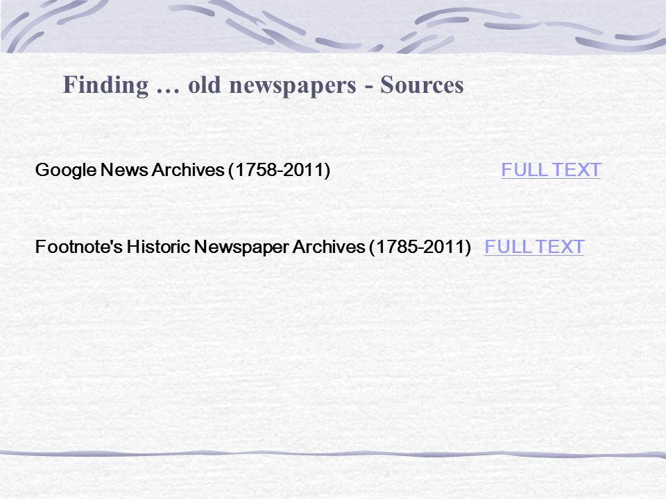 Finding … old newspapers - Sources Google News Archives (1758-2011) FULL TEXTFULL TEXT Footnote s Historic Newspaper Archives (1785-2011) FULL TEXTFULL TEXT
