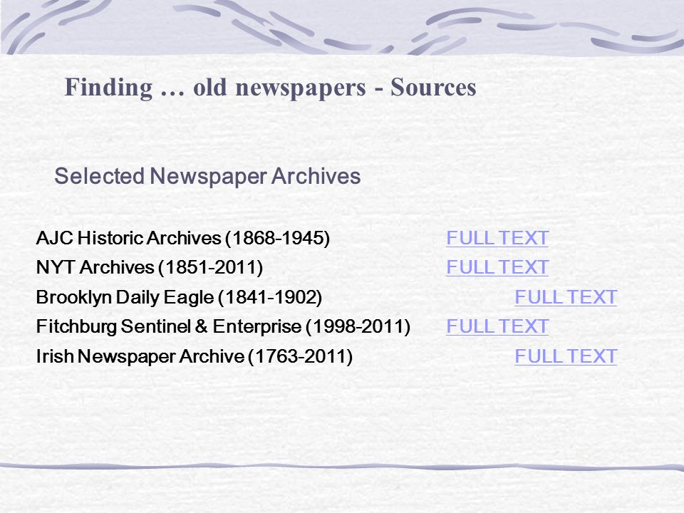 Finding … old newspapers - Sources Selected Newspaper Archives AJC Historic Archives (1868-1945) FULL TEXTFULL TEXT NYT Archives (1851-2011) FULL TEXTFULL TEXT Brooklyn Daily Eagle (1841-1902) FULL TEXTFULL TEXT Fitchburg Sentinel & Enterprise (1998-2011)FULL TEXTFULL TEXT Irish Newspaper Archive (1763-2011)FULL TEXTFULL TEXT