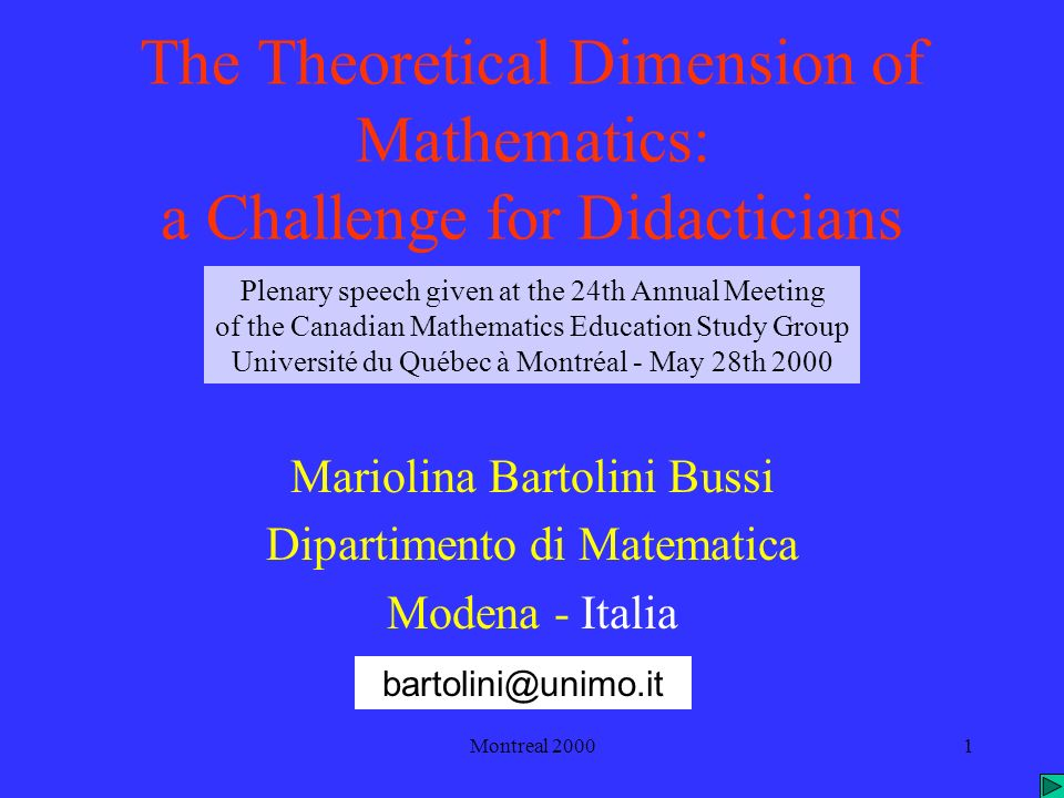 Montreal 20001 The Theoretical Dimension of Mathematics: a Challenge for Didacticians Mariolina Bartolini Bussi Dipartimento di Matematica Modena - Italia bartolini@unimo.it Plenary speech given at the 24th Annual Meeting of the Canadian Mathematics Education Study Group Université du Québec à Montréal - May 28th 2000