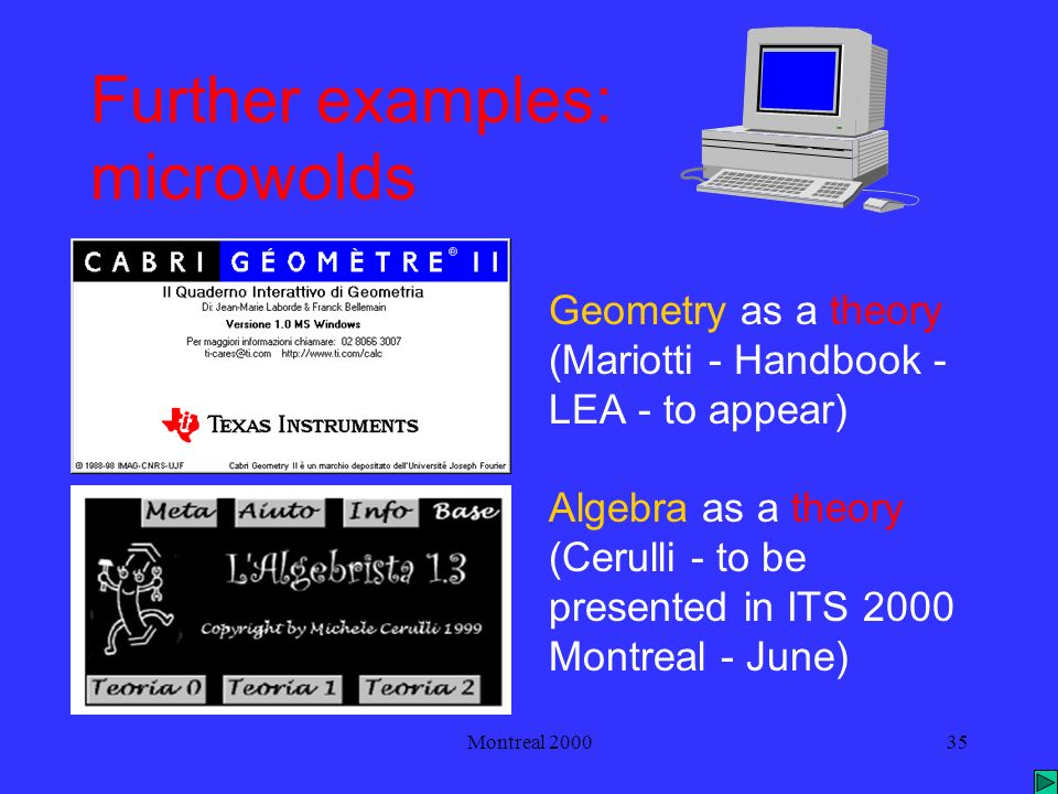Montreal 200035 Further examples: microwolds Geometry as a theory (Mariotti - Handbook - LEA - to appear) Algebra as a theory (Cerulli - to be presented in ITS 2000 Montreal - June)