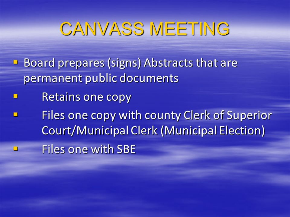 CANVASS MEETING Board prepares (signs) Abstracts that are permanent public documents Board prepares (signs) Abstracts that are permanent public documents Retains one copy Retains one copy Files one copy with county Clerk of Superior Court/Municipal Clerk (Municipal Election) Files one copy with county Clerk of Superior Court/Municipal Clerk (Municipal Election) Files one with SBE Files one with SBE