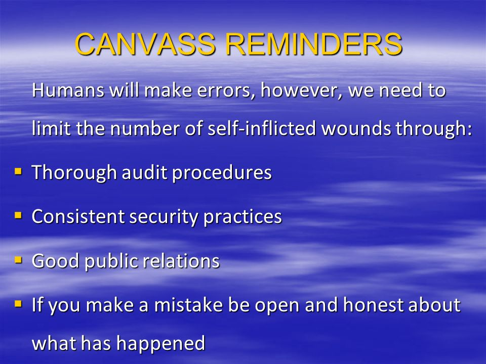 CANVASS REMINDERS Humans will make errors, however, we need to limit the number of self-inflicted wounds through: Thorough audit procedures Thorough audit procedures Consistent security practices Consistent security practices Good public relations Good public relations If you make a mistake be open and honest about what has happened If you make a mistake be open and honest about what has happened