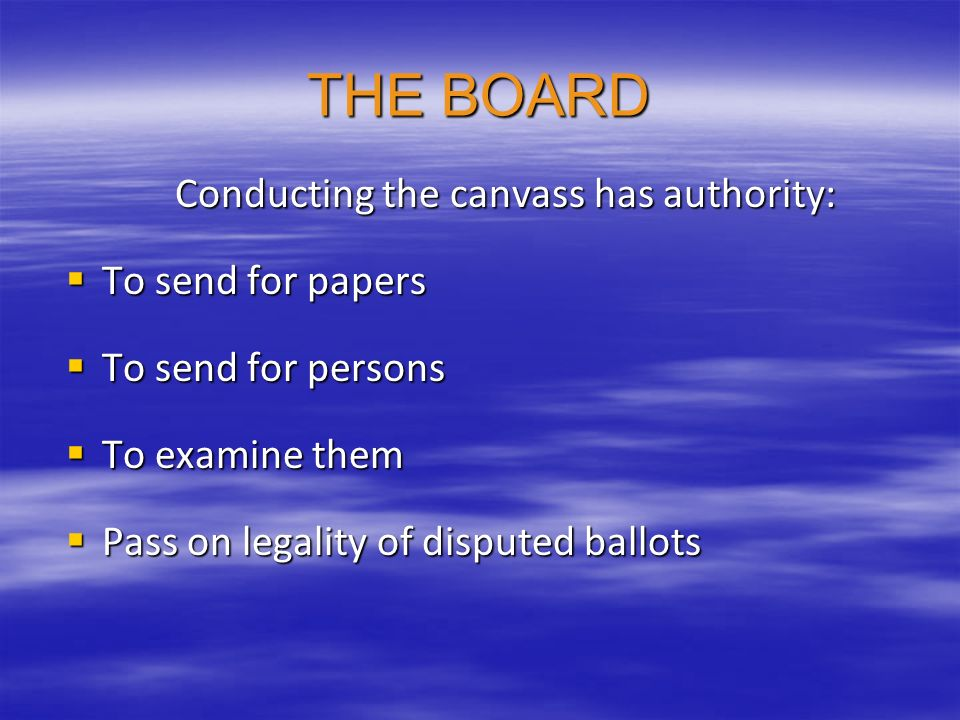 THE BOARD Conducting the canvass has authority: To send for papers To send for papers To send for persons To send for persons To examine them To exami