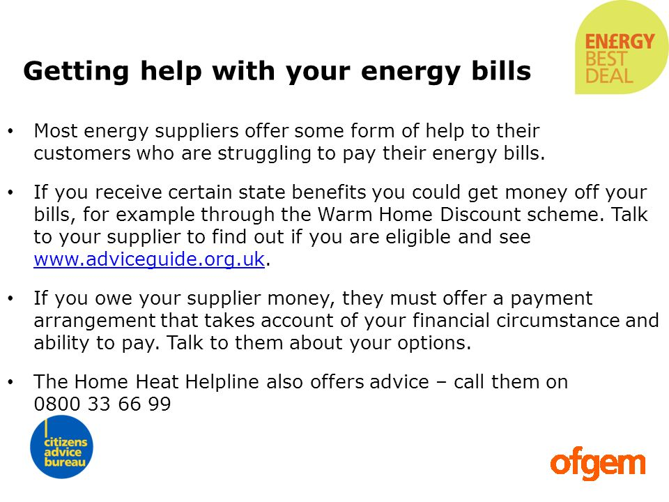 Getting help with your energy bills Most energy suppliers offer some form of help to their customers who are struggling to pay their energy bills. If