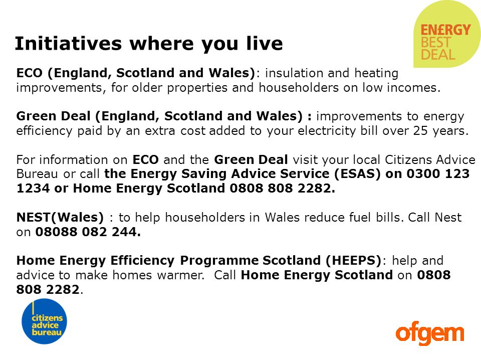 ECO (England, Scotland and Wales): insulation and heating improvements, for older properties and householders on low incomes. Green Deal (England, Sco