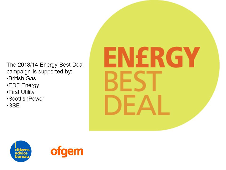 The 2013/14 Energy Best Deal campaign is supported by: British Gas EDF Energy First Utility ScottishPower SSE