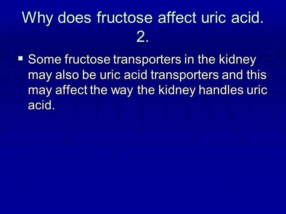 Why does fructose affect uric acid. 2. Some fructose transporters in the kidney may also be uric acid transporters and this may affect the way the kid