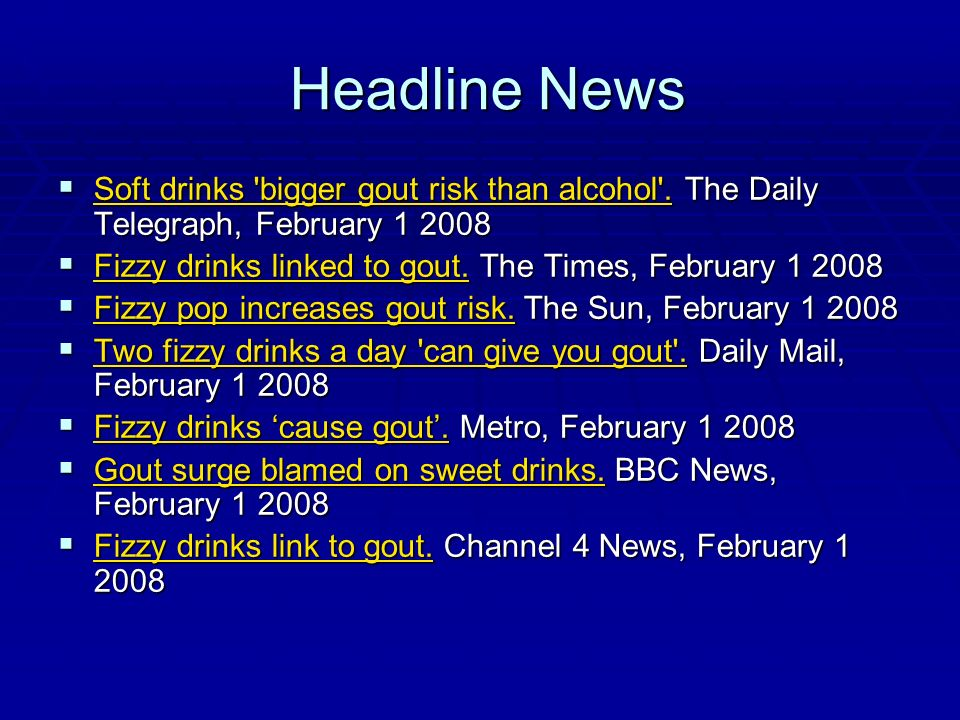 Headline News Soft drinks 'bigger gout risk than alcohol'. The Daily Telegraph, February 1 2008 Soft drinks 'bigger gout risk than alcohol'. The Daily