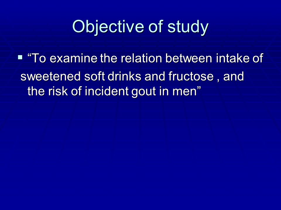 Objective of study To examine the relation between intake of To examine the relation between intake of sweetened soft drinks and fructose, and the ris