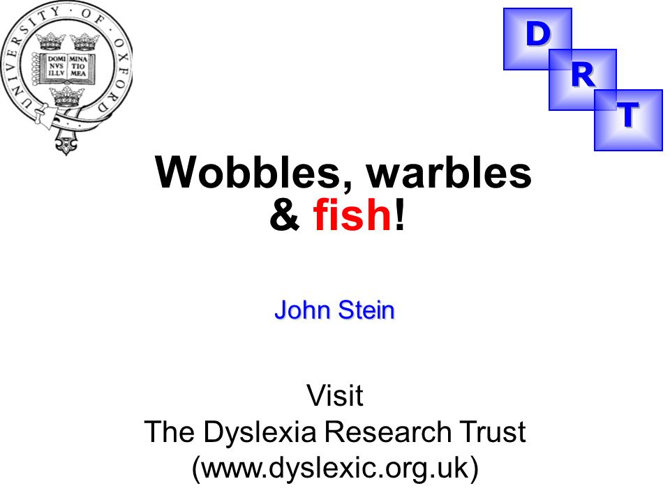 John Stein Visit The Dyslexia Research Trust (www.dyslexic.org.uk) Wobbles, warbles & fish!