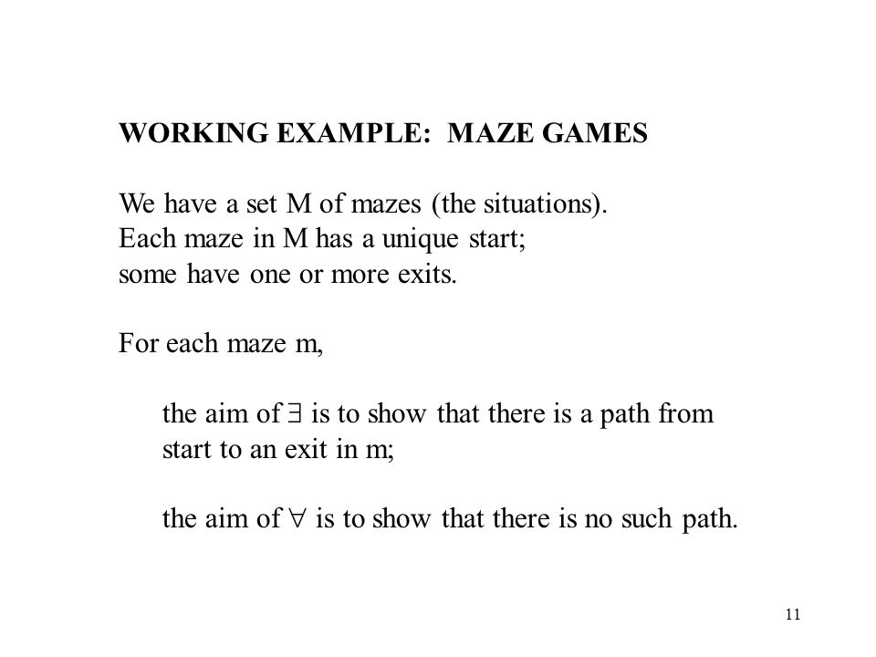 11 WORKING EXAMPLE: MAZE GAMES We have a set M of mazes (the situations). Each maze in M has a unique start; some have one or more exits. For each maz