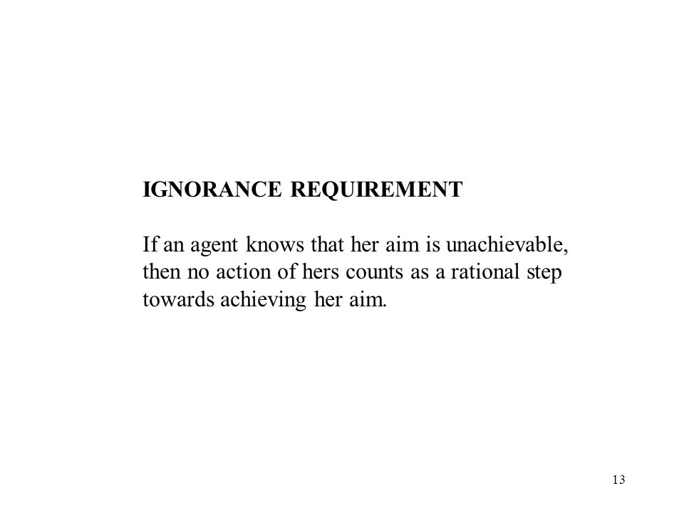 13 IGNORANCE REQUIREMENT If an agent knows that her aim is unachievable, then no action of hers counts as a rational step towards achieving her aim.