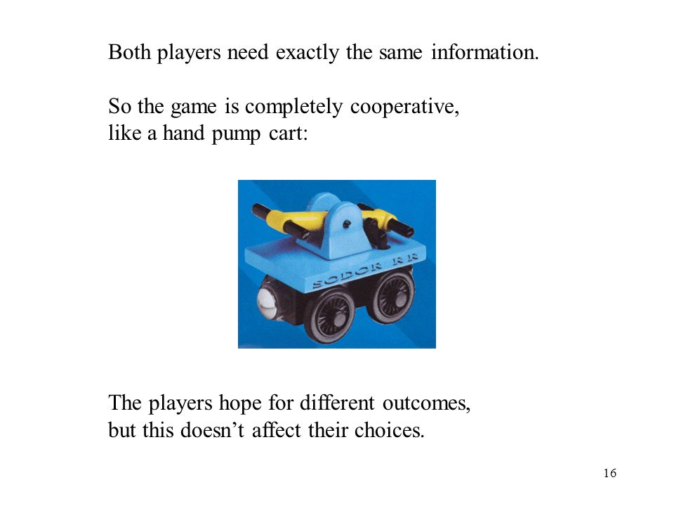 16 Both players need exactly the same information. So the game is completely cooperative, like a hand pump cart: The players hope for different outcom