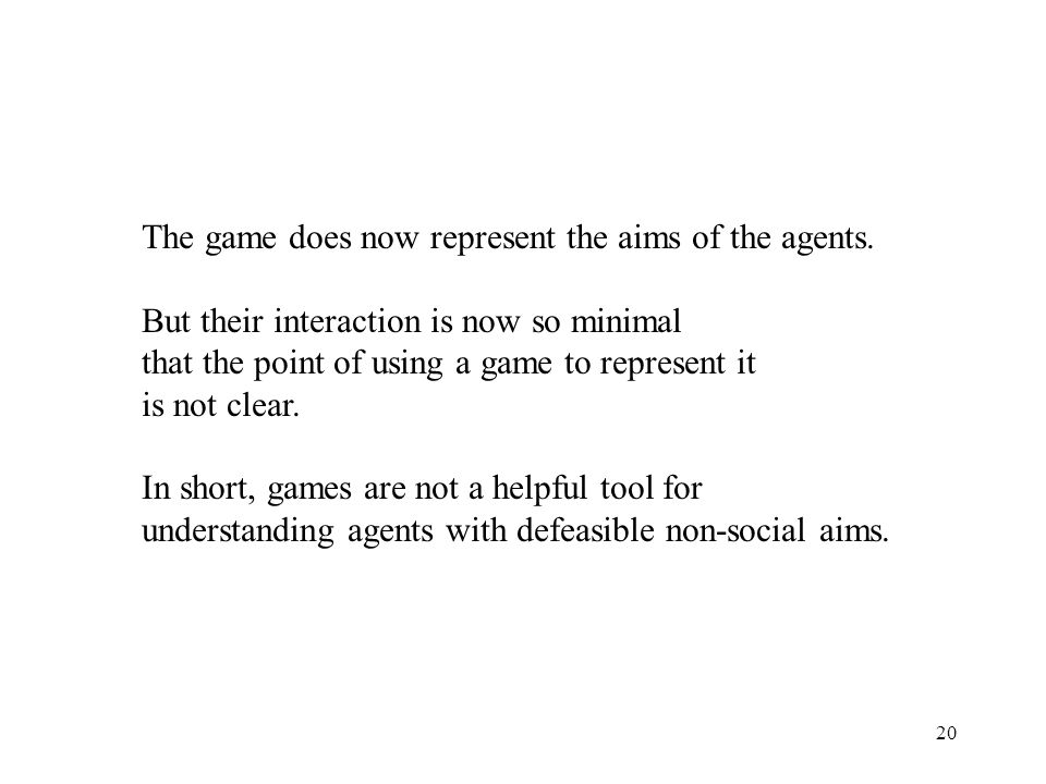 20 The game does now represent the aims of the agents. But their interaction is now so minimal that the point of using a game to represent it is not c