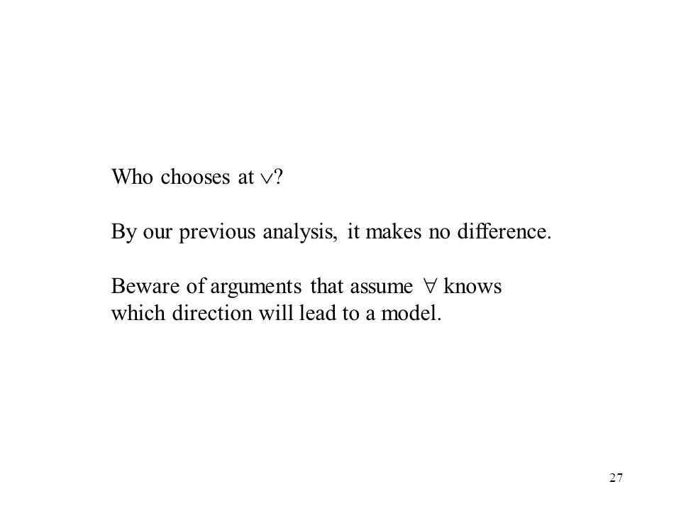27 Who chooses at ? By our previous analysis, it makes no difference. Beware of arguments that assume knows which direction will lead to a model.