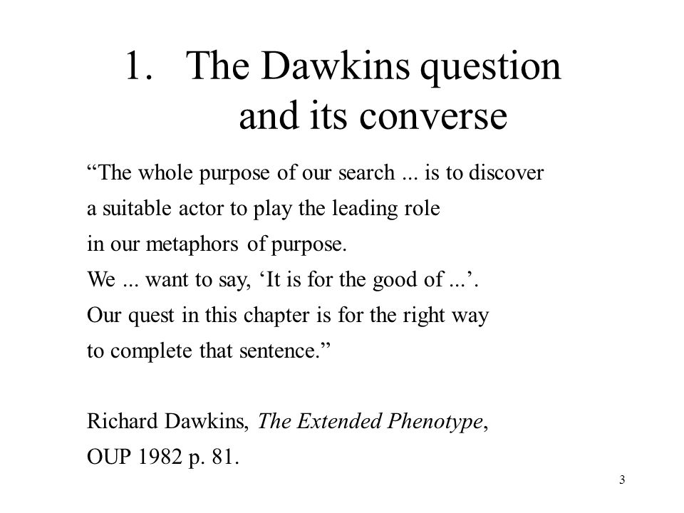 3 1.The Dawkins question and its converse The whole purpose of our search... is to discover a suitable actor to play the leading role in our metaphors