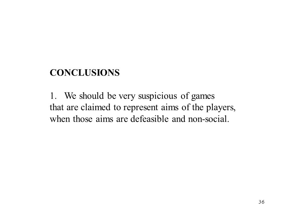36 CONCLUSIONS 1.We should be very suspicious of games that are claimed to represent aims of the players, when those aims are defeasible and non-socia