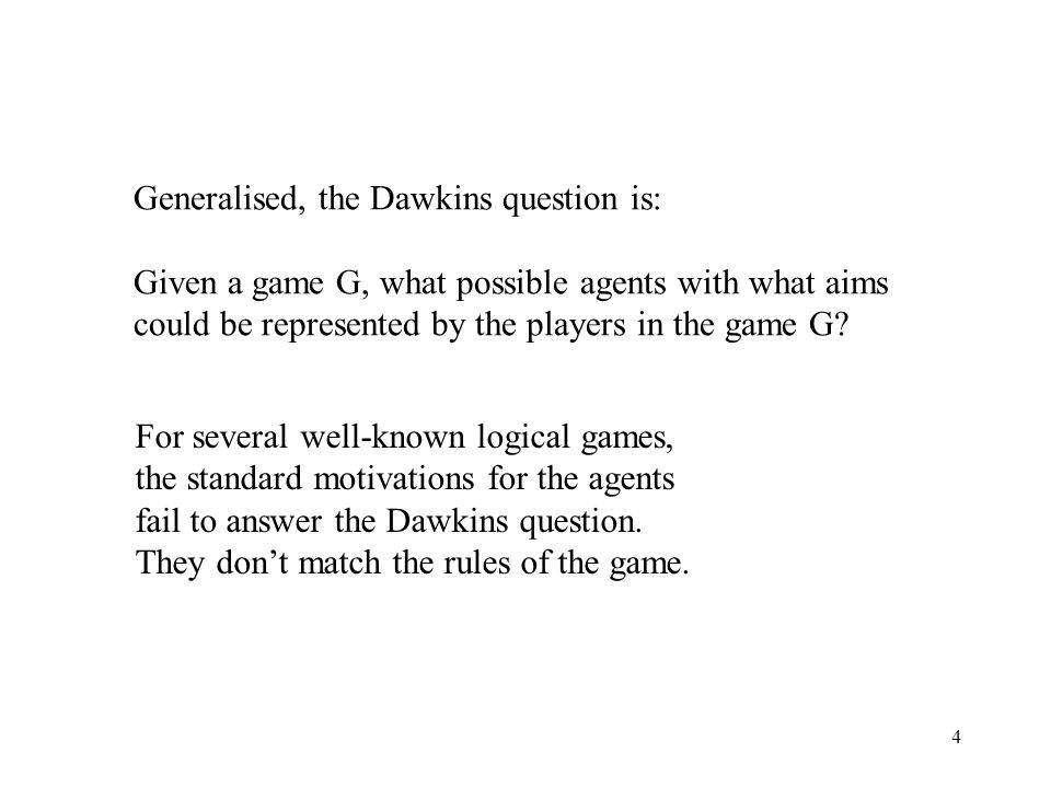 4 Generalised, the Dawkins question is: Given a game G, what possible agents with what aims could be represented by the players in the game G.