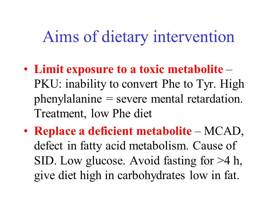 Aims of dietary intervention Limit exposure to a toxic metabolite – PKU: inability to convert Phe to Tyr. High phenylalanine = severe mental retardati