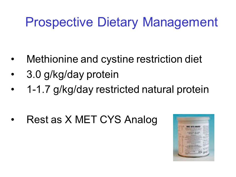 Prospective Dietary Management Methionine and cystine restriction diet 3.0 g/kg/day protein 1-1.7 g/kg/day restricted natural protein Rest as X MET CY