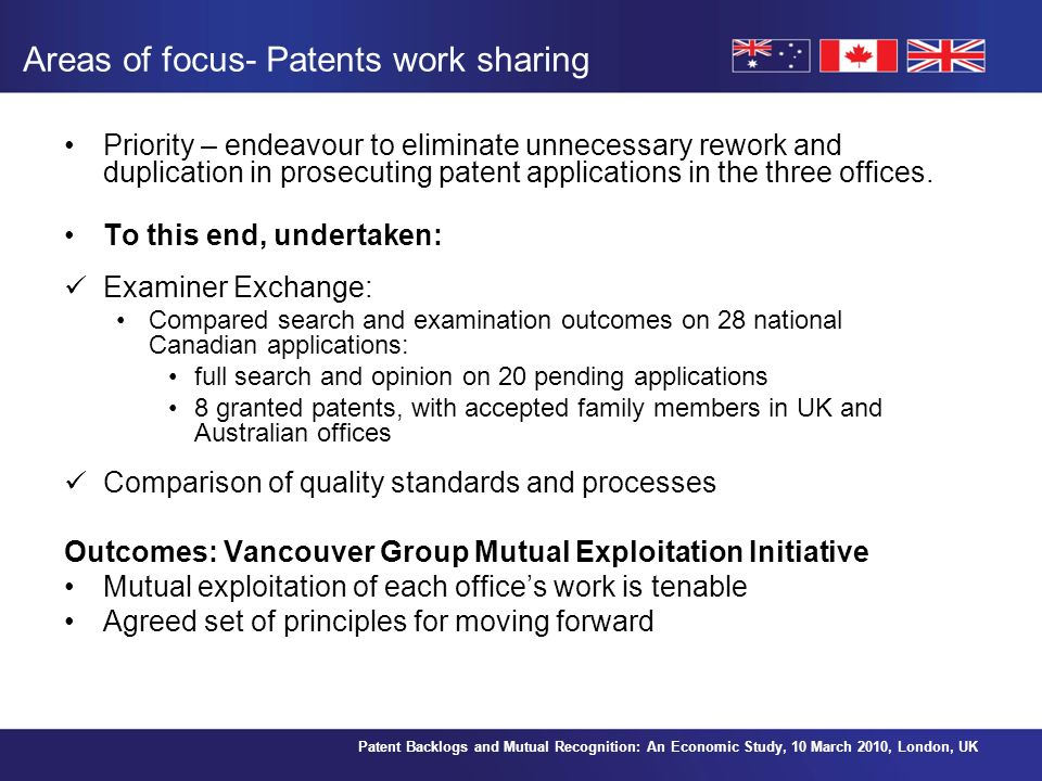 Patent Backlogs and Mutual Recognition: An Economic Study, 10 March 2010, London, UK Areas of focus- Patents work sharing Priority – endeavour to eliminate unnecessary rework and duplication in prosecuting patent applications in the three offices.