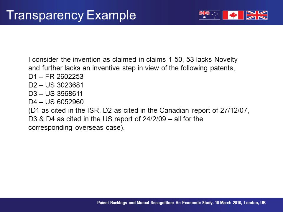 Patent Backlogs and Mutual Recognition: An Economic Study, 10 March 2010, London, UK Transparency Example I consider the invention as claimed in claims 1-50, 53 lacks Novelty and further lacks an inventive step in view of the following patents, D1 – FR 2602253 D2 – US 3023681 D3 – US 3968611 D4 – US 6052960 (D1 as cited in the ISR, D2 as cited in the Canadian report of 27/12/07, D3 & D4 as cited in the US report of 24/2/09 – all for the corresponding overseas case).