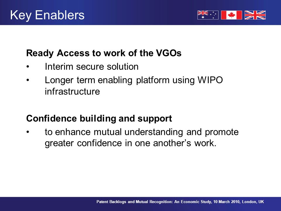 Patent Backlogs and Mutual Recognition: An Economic Study, 10 March 2010, London, UK Key Enablers Ready Access to work of the VGOs Interim secure solution Longer term enabling platform using WIPO infrastructure Confidence building and support to enhance mutual understanding and promote greater confidence in one anothers work.