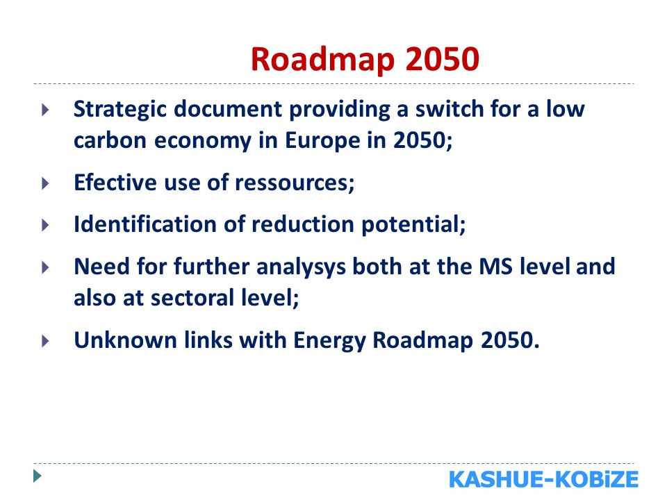 Roadmap 2050 Strategic document providing a switch for a low carbon economy in Europe in 2050; Efective use of ressources; Identification of reduction potential; Need for further analysys both at the MS level and also at sectoral level; Unknown links with Energy Roadmap 2050.